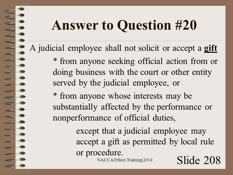 Answer to Question #20 A judicial employee shall not solicit or accept a gift * from anyone seeking official action from or doing business with the court or other entity served by the judicial employee, or * from anyone whose interests may be substantially affected by the performance or nonperformance of official duties, except that a judicial employee may accept a gift as permitted by local rule or procedure.