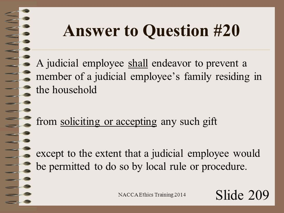 Answer to Question #20 A judicial employee shall endeavor to prevent a member of a judicial employee's family residing in the household from soliciting or accepting any such gift except to the extent that a judicial employee would be permitted to do so by local rule or procedure.