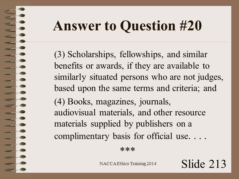 Answer to Question #20 (3) Scholarships, fellowships, and similar benefits or awards, if they are available to similarly situated persons who are not judges, based upon the same terms and criteria; and (4) Books, magazines, journals, audiovisual materials, and other resource materials supplied by publishers on a complimentary basis for official use....