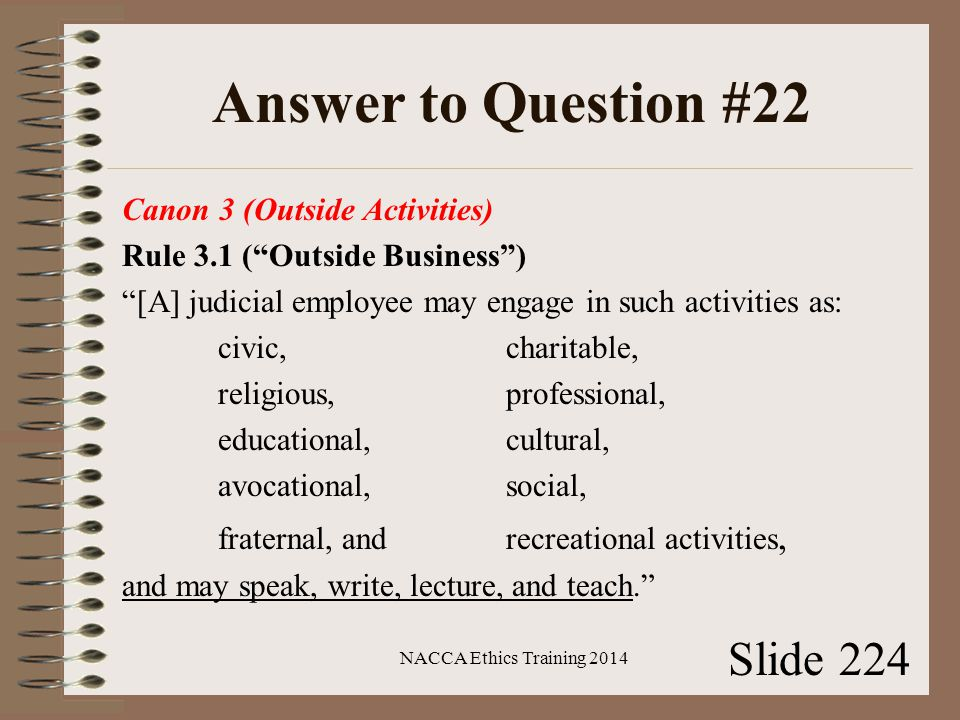 Answer to Question #22 Canon 3 (Outside Activities) Rule 3.1 ( Outside Business ) [A] judicial employee may engage in such activities as: civic, charitable, religious, professional, educational, cultural, avocational, social, fraternal, and recreational activities, and may speak, write, lecture, and teach. NACCA Ethics Training 2014 Slide 224