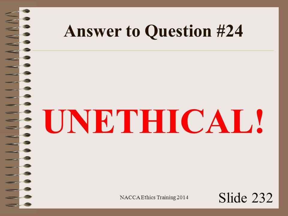 Answer to Question #24 UNETHICAL! NACCA Ethics Training 2014 Slide 232
