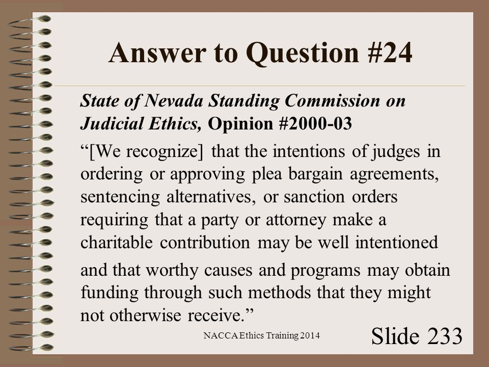 Answer to Question #24 State of Nevada Standing Commission on Judicial Ethics, Opinion #2000-03 [We recognize] that the intentions of judges in ordering or approving plea bargain agreements, sentencing alternatives, or sanction orders requiring that a party or attorney make a charitable contribution may be well intentioned and that worthy causes and programs may obtain funding through such methods that they might not otherwise receive. NACCA Ethics Training 2014 Slide 233