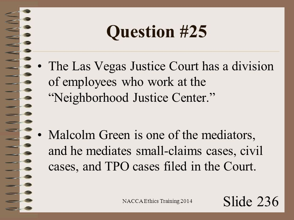 Question #25 The Las Vegas Justice Court has a division of employees who work at the Neighborhood Justice Center. Malcolm Green is one of the mediators, and he mediates small-claims cases, civil cases, and TPO cases filed in the Court.