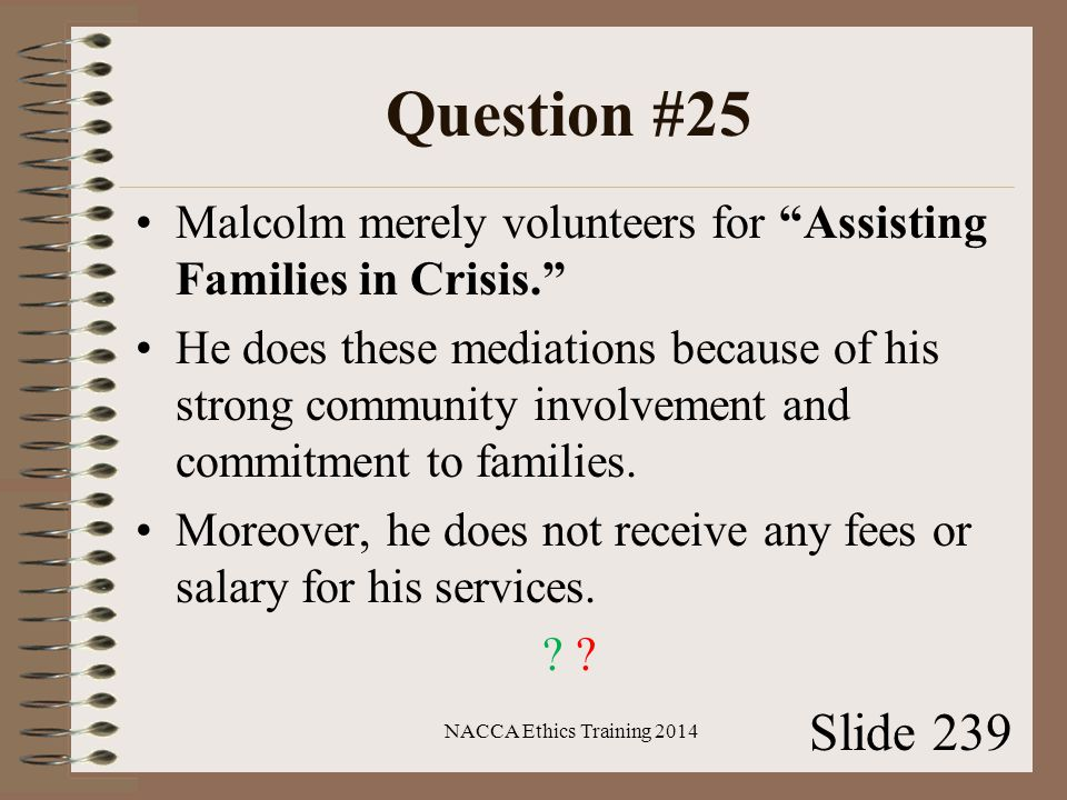 Question #25 Malcolm merely volunteers for Assisting Families in Crisis. He does these mediations because of his strong community involvement and commitment to families.
