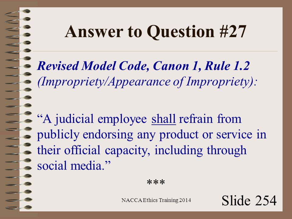Answer to Question #27 Revised Model Code, Canon 1, Rule 1.2 (Impropriety/Appearance of Impropriety): A judicial employee shall refrain from publicly endorsing any product or service in their official capacity, including through social media. *** NACCA Ethics Training 2014 Slide 254