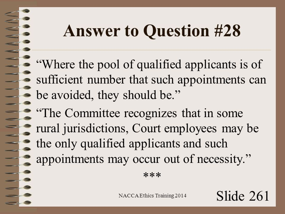 Answer to Question #28 Where the pool of qualified applicants is of sufficient number that such appointments can be avoided, they should be. The Committee recognizes that in some rural jurisdictions, Court employees may be the only qualified applicants and such appointments may occur out of necessity. *** NACCA Ethics Training 2014 Slide 261