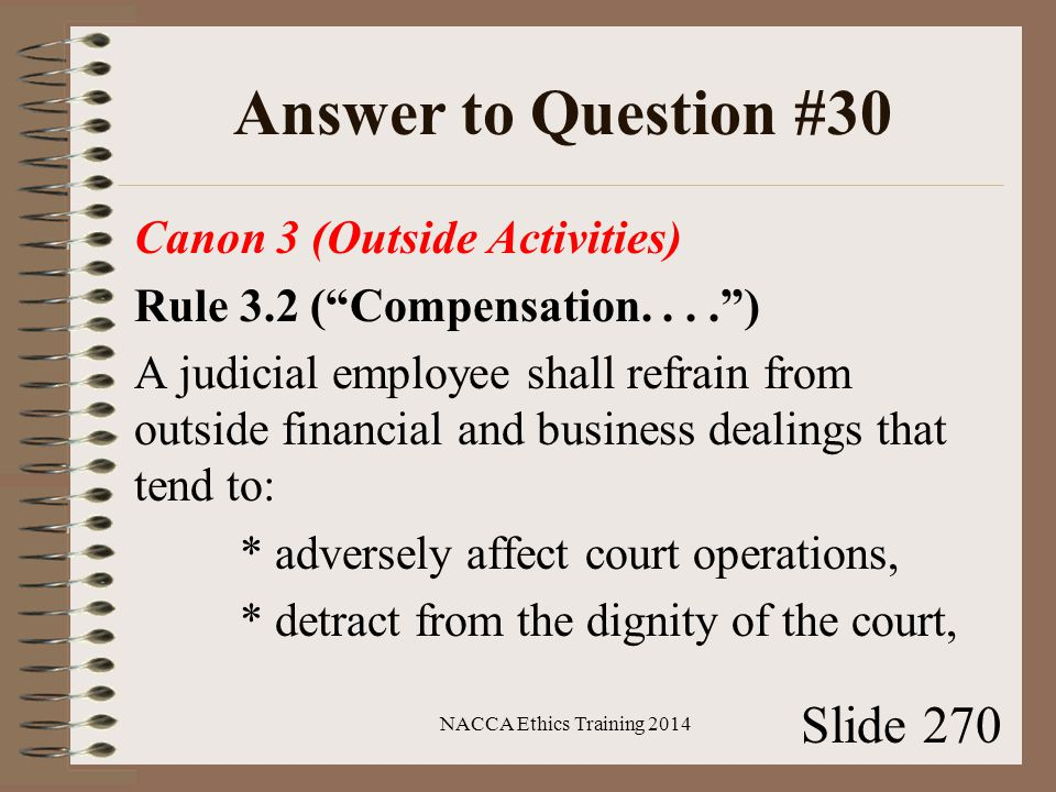 Answer to Question #30 Canon 3 (Outside Activities) Rule 3.2 ( Compensation.... ) A judicial employee shall refrain from outside financial and business dealings that tend to: * adversely affect court operations, * detract from the dignity of the court, NACCA Ethics Training 2014 Slide 270