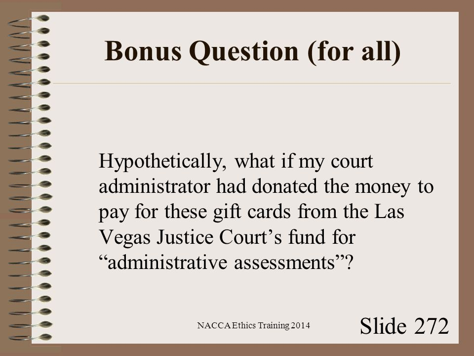 Bonus Question (for all) Hypothetically, what if my court administrator had donated the money to pay for these gift cards from the Las Vegas Justice Court's fund for administrative assessments .