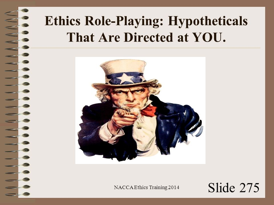 Ethics Role-Playing: Hypotheticals That Are Directed at YOU. NACCA Ethics Training 2014 Slide 275