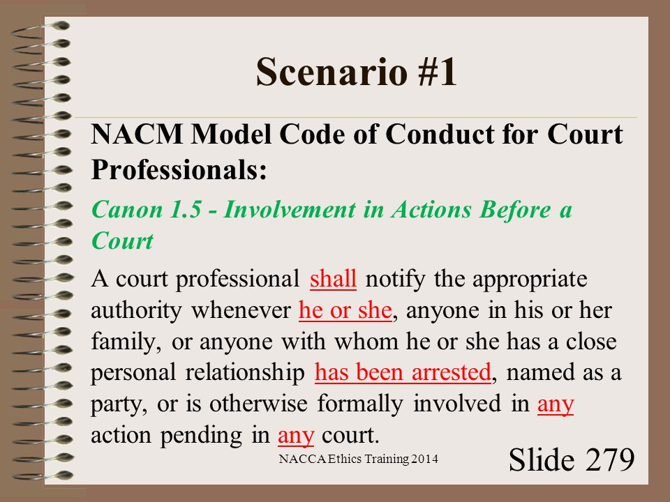 Scenario #1 NACM Model Code of Conduct for Court Professionals: Canon 1.5 - Involvement in Actions Before a Court A court professional shall notify the appropriate authority whenever he or she, anyone in his or her family, or anyone with whom he or she has a close personal relationship has been arrested, named as a party, or is otherwise formally involved in any action pending in any court.