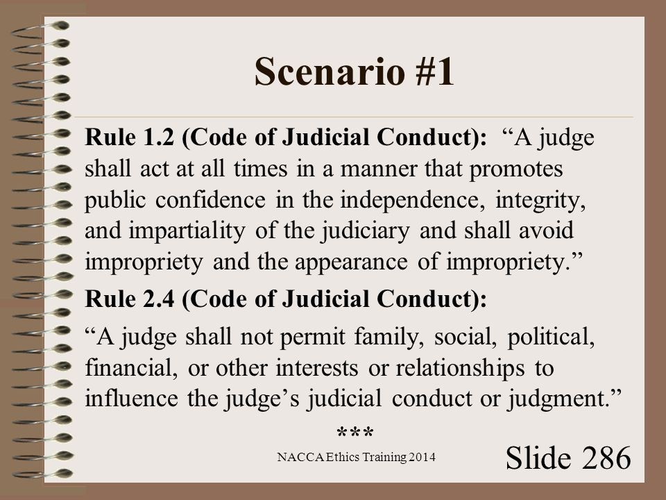 Scenario #1 Rule 1.2 (Code of Judicial Conduct): A judge shall act at all times in a manner that promotes public confidence in the independence, integrity, and impartiality of the judiciary and shall avoid impropriety and the appearance of impropriety. Rule 2.4 (Code of Judicial Conduct): A judge shall not permit family, social, political, financial, or other interests or relationships to influence the judge's judicial conduct or judgment. *** NACCA Ethics Training 2014 Slide 286