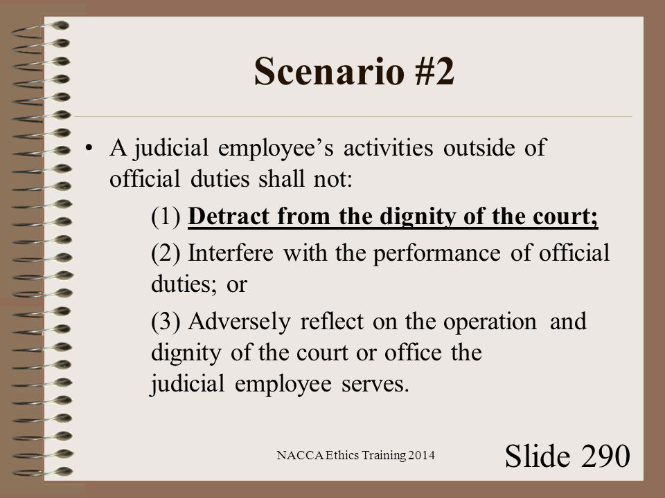 Scenario #2 A judicial employee's activities outside of official duties shall not: (1) Detract from the dignity of the court; (2) Interfere with the performance of official duties; or (3) Adversely reflect on the operation and dignity of the court or office the judicial employee serves.