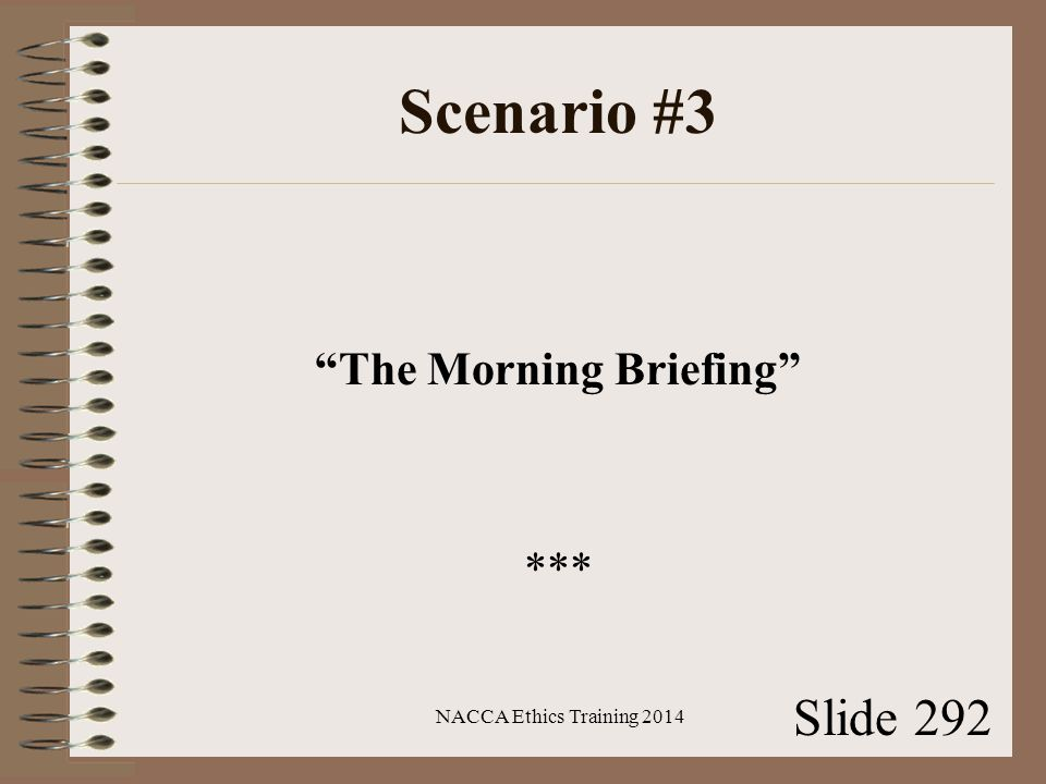 Scenario #3 The Morning Briefing *** NACCA Ethics Training 2014 Slide 292