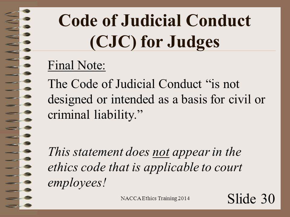 Code of Judicial Conduct (CJC) for Judges Final Note: The Code of Judicial Conduct is not designed or intended as a basis for civil or criminal liability. This statement does not appear in the ethics code that is applicable to court employees.