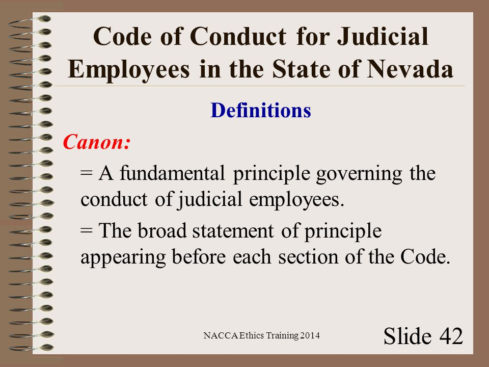 Code of Conduct for Judicial Employees in the State of Nevada Definitions Canon: = A fundamental principle governing the conduct of judicial employees.