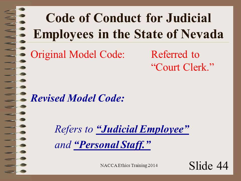 Code of Conduct for Judicial Employees in the State of Nevada Original Model Code:Referred to Court Clerk. Revised Model Code: Refers to Judicial Employee and Personal Staff. NACCA Ethics Training 2014 Slide 44