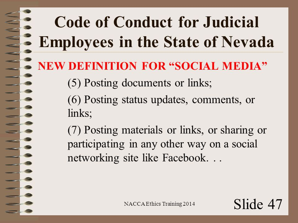 Code of Conduct for Judicial Employees in the State of Nevada NEW DEFINITION FOR SOCIAL MEDIA (5) Posting documents or links; (6) Posting status updates, comments, or links; (7) Posting materials or links, or sharing or participating in any other way on a social networking site like Facebook...