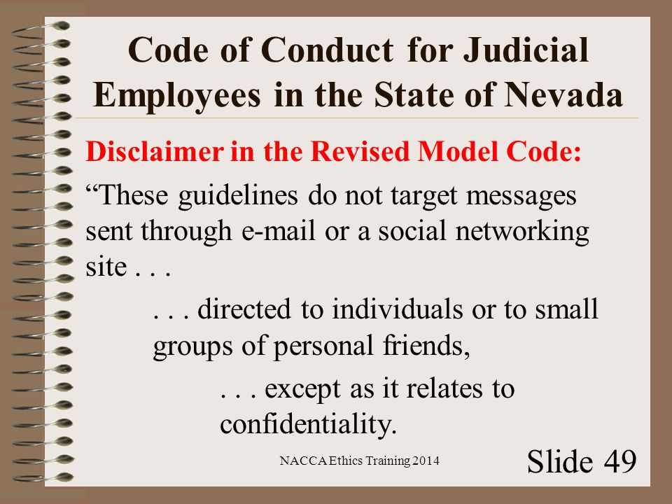 Code of Conduct for Judicial Employees in the State of Nevada Disclaimer in the Revised Model Code: These guidelines do not target messages sent through e-mail or a social networking site......