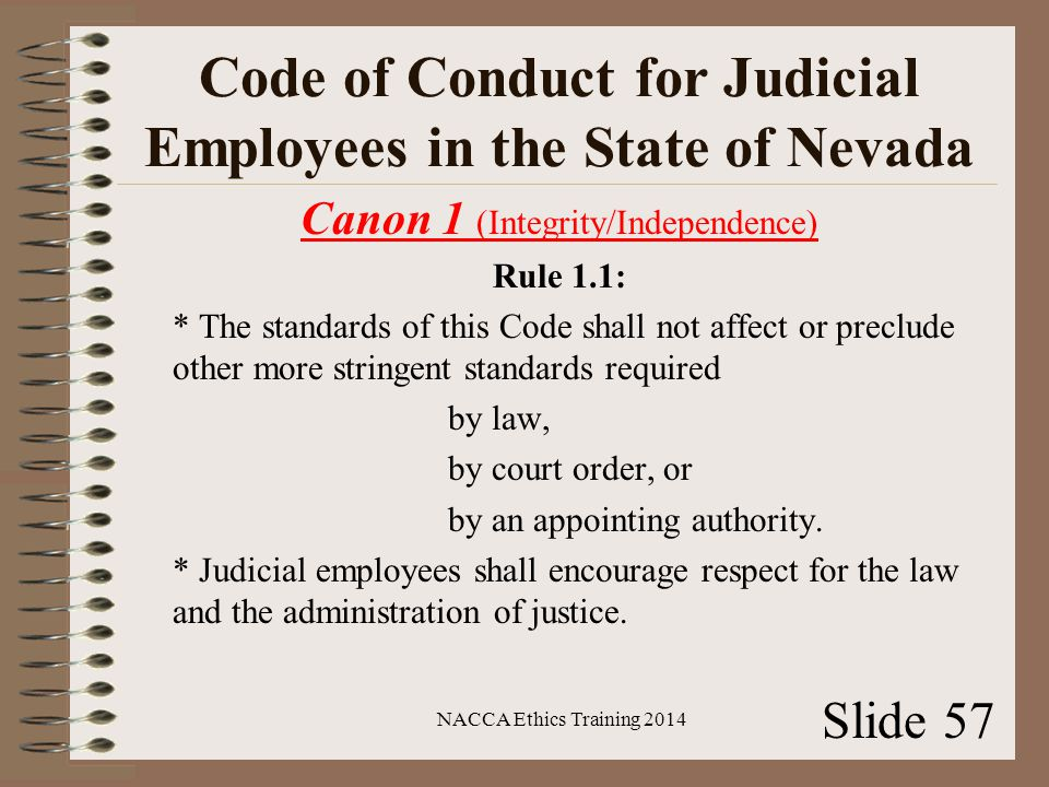 Code of Conduct for Judicial Employees in the State of Nevada Canon 1 (Integrity/Independence) Rule 1.1: * The standards of this Code shall not affect or preclude other more stringent standards required by law, by court order, or by an appointing authority.