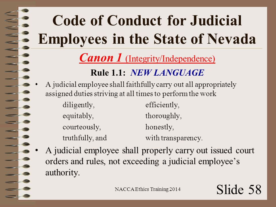 Code of Conduct for Judicial Employees in the State of Nevada Canon 1 (Integrity/Independence) Rule 1.1: NEW LANGUAGE A judicial employee shall faithfully carry out all appropriately assigned duties striving at all times to perform the work diligently, efficiently, equitably, thoroughly, courteously, honestly, truthfully, and with transparency.