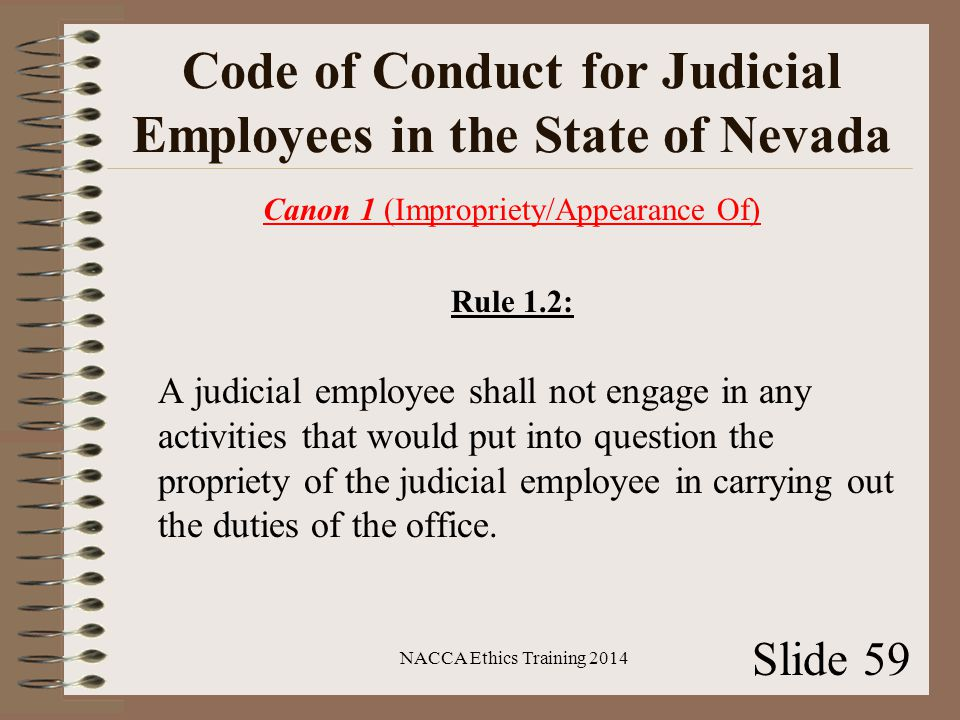 Code of Conduct for Judicial Employees in the State of Nevada Canon 1 (Impropriety/Appearance Of) Rule 1.2: A judicial employee shall not engage in any activities that would put into question the propriety of the judicial employee in carrying out the duties of the office.