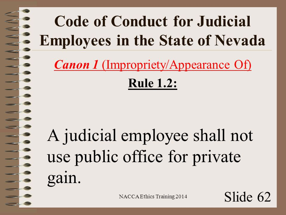 Code of Conduct for Judicial Employees in the State of Nevada Canon 1 (Impropriety/Appearance Of) Rule 1.2: A judicial employee shall not use public office for private gain.