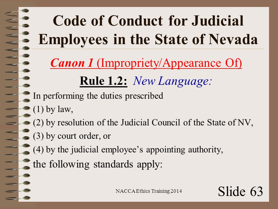 Code of Conduct for Judicial Employees in the State of Nevada Canon 1 (Impropriety/Appearance Of) Rule 1.2: New Language: In performing the duties prescribed (1) by law, (2) by resolution of the Judicial Council of the State of NV, (3) by court order, or (4) by the judicial employee's appointing authority, the following standards apply: NACCA Ethics Training 2014 Slide 63