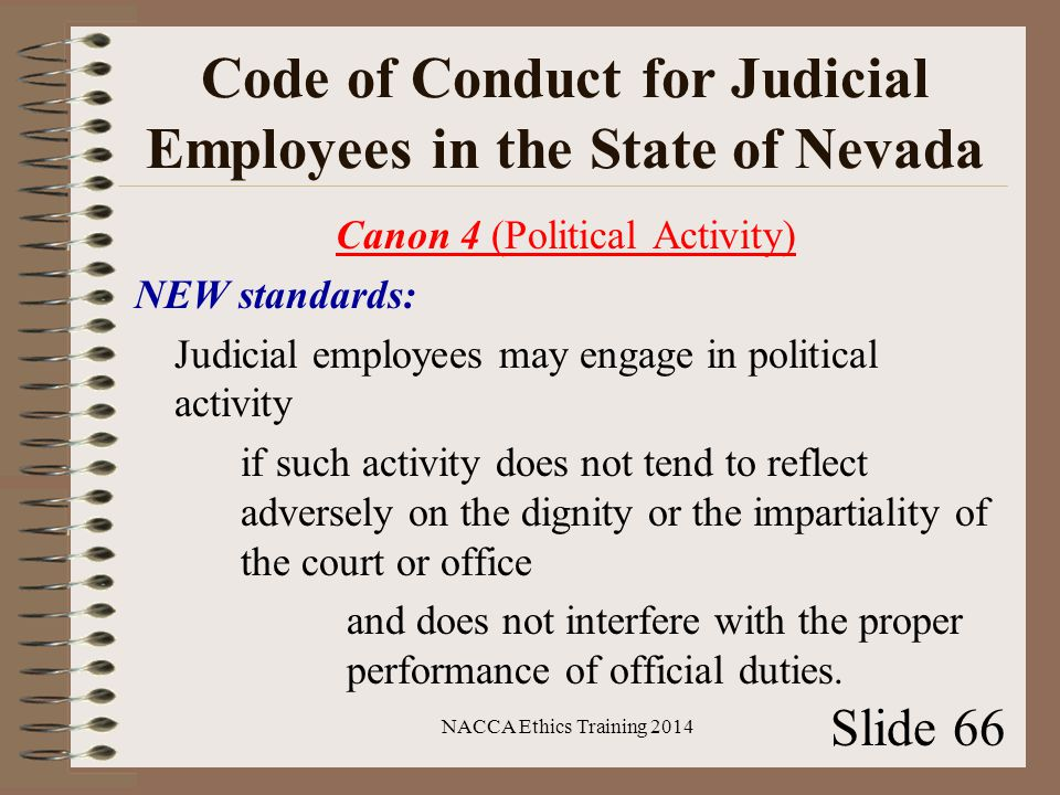 Code of Conduct for Judicial Employees in the State of Nevada Canon 4 (Political Activity) NEW standards: Judicial employees may engage in political activity if such activity does not tend to reflect adversely on the dignity or the impartiality of the court or office and does not interfere with the proper performance of official duties.