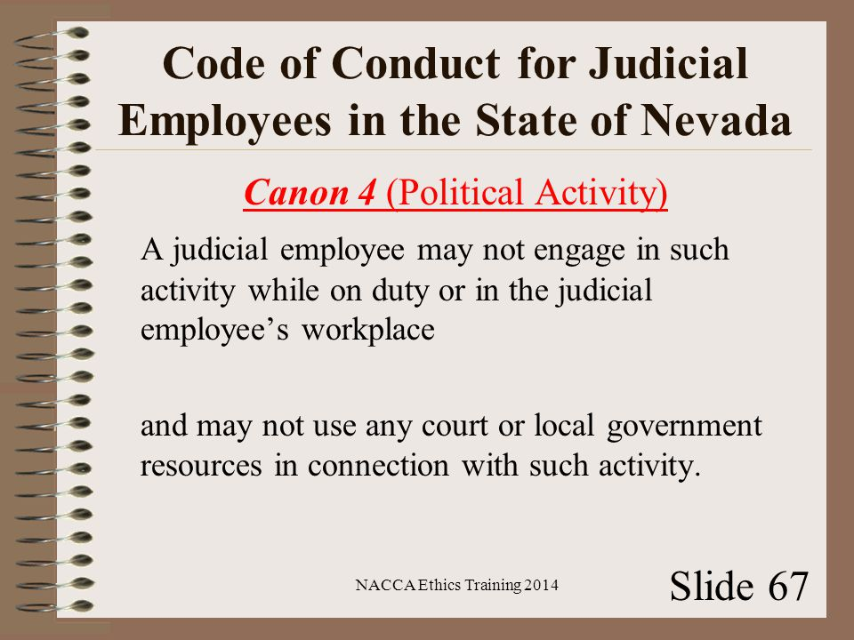 Code of Conduct for Judicial Employees in the State of Nevada Canon 4 (Political Activity) A judicial employee may not engage in such activity while on duty or in the judicial employee's workplace and may not use any court or local government resources in connection with such activity.