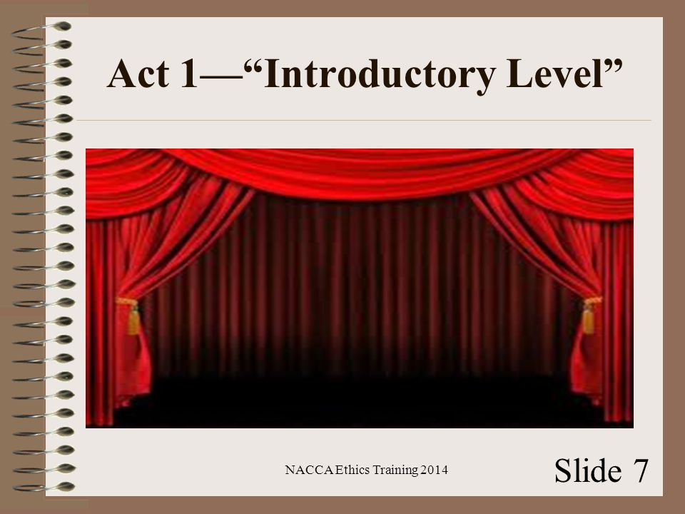 Act 1— Introductory Level NACCA Ethics Training 2014 Slide 7