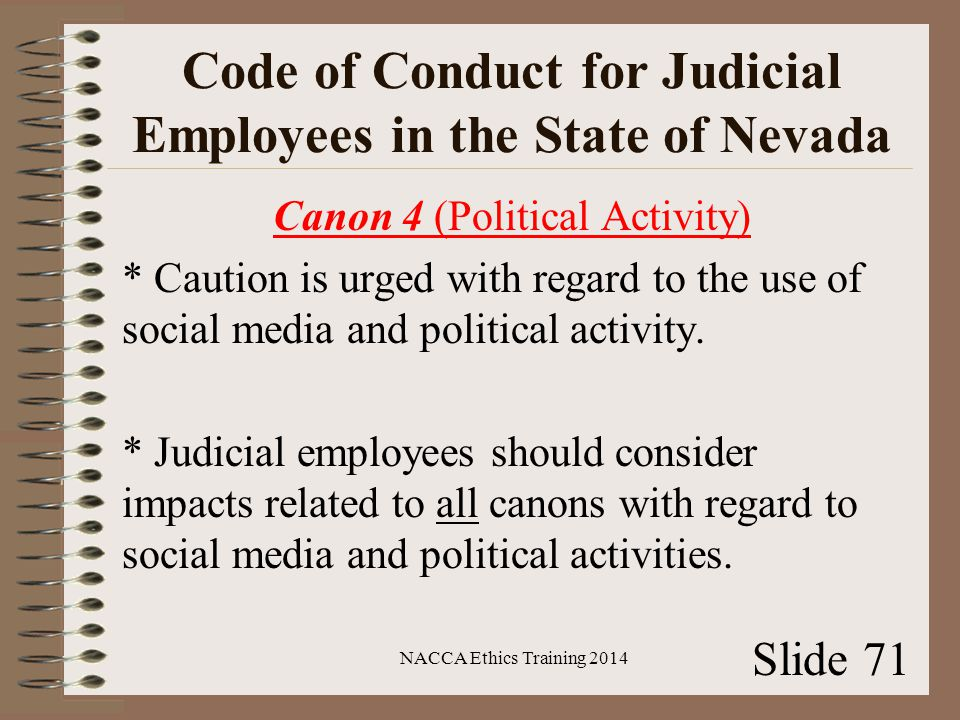 Code of Conduct for Judicial Employees in the State of Nevada Canon 4 (Political Activity) * Caution is urged with regard to the use of social media and political activity.