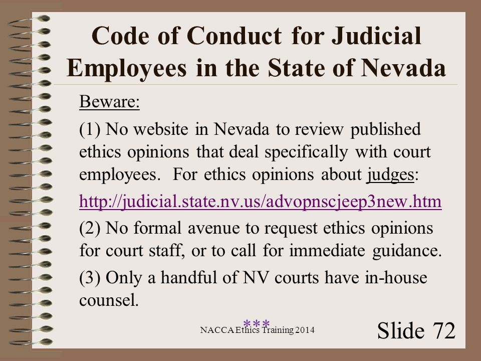 Code of Conduct for Judicial Employees in the State of Nevada Beware: (1) No website in Nevada to review published ethics opinions that deal specifically with court employees.