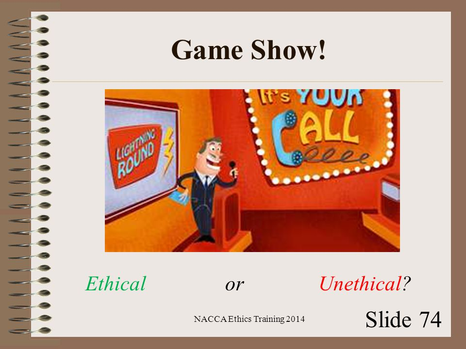 Game Show! NACCA Ethics Training 2014 Slide 74 Ethical or Unethical