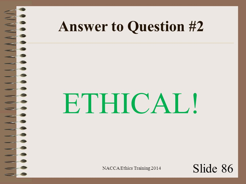 Answer to Question #2 ETHICAL! NACCA Ethics Training 2014 Slide 86