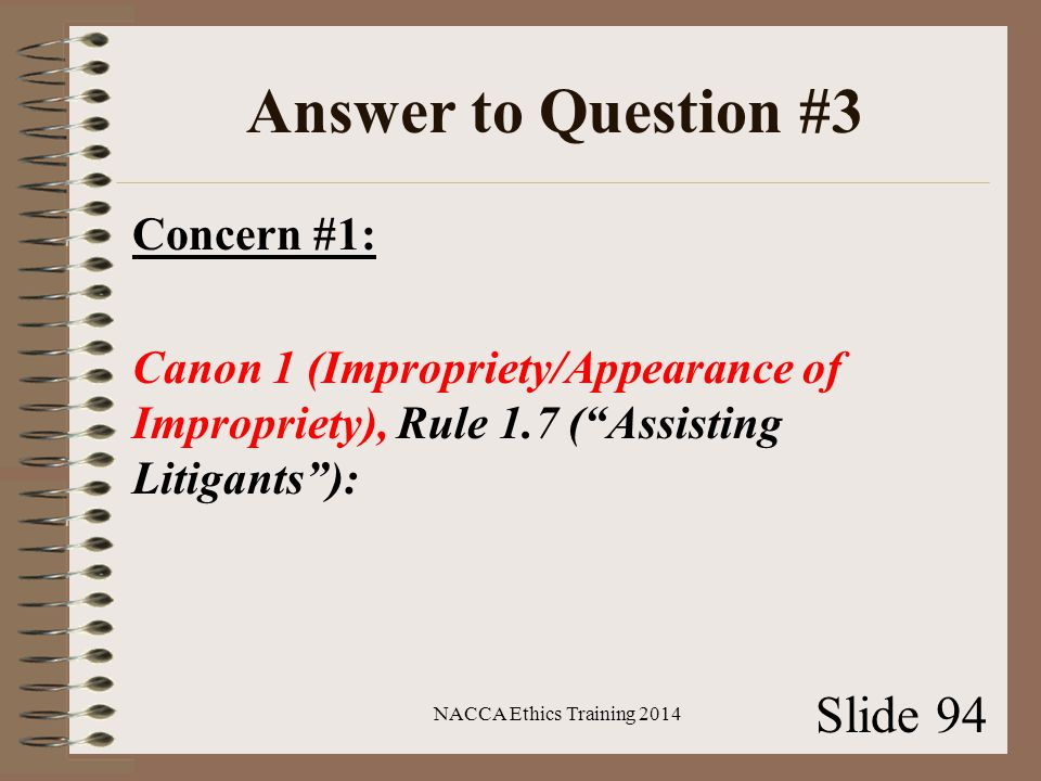 Answer to Question #3 Concern #1: Canon 1 (Impropriety/Appearance of Impropriety), Rule 1.7 ( Assisting Litigants ): NACCA Ethics Training 2014 Slide 94