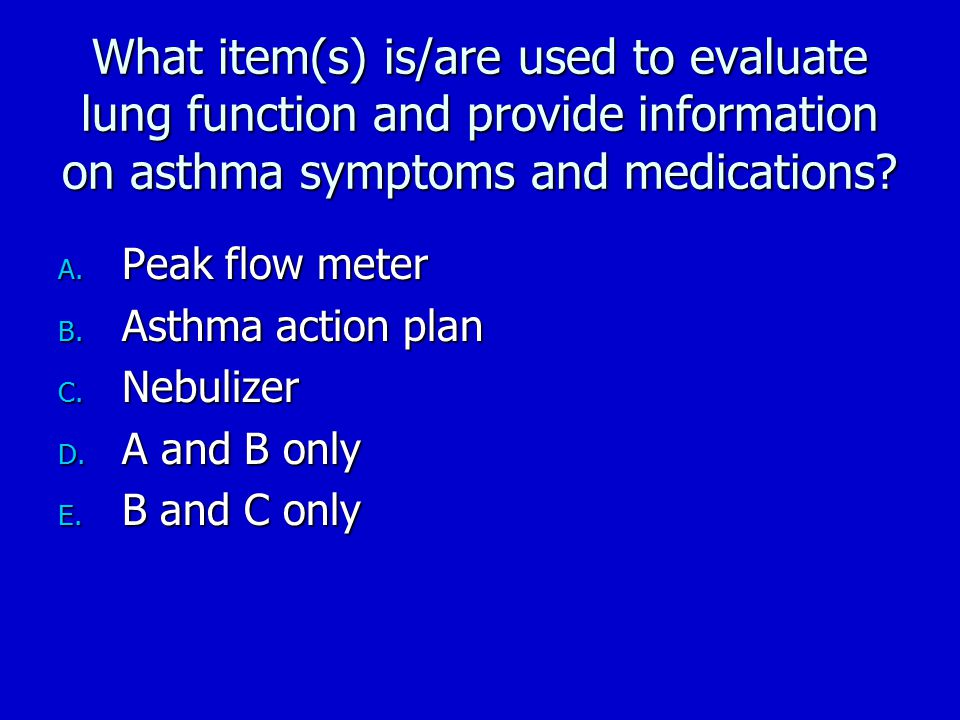 What item(s) is/are used to evaluate lung function and provide information on asthma symptoms and medications? A. Peak flow meter B. Asthma action pla
