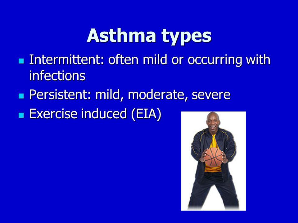 Asthma types Intermittent: often mild or occurring with infections Intermittent: often mild or occurring with infections Persistent: mild, moderate, severe Persistent: mild, moderate, severe Exercise induced (EIA) Exercise induced (EIA)