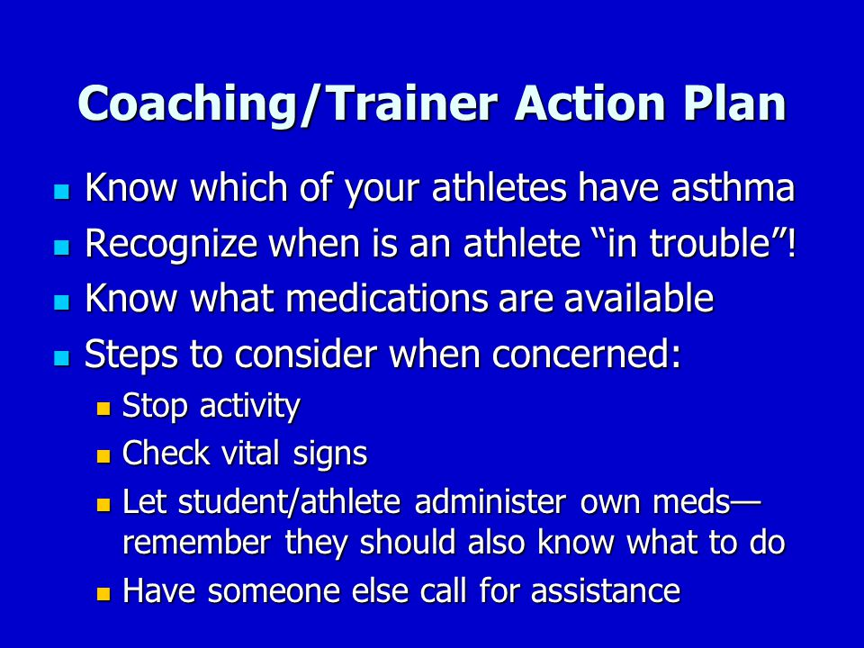 "Coaching/Trainer Action Plan Know which of your athletes have asthma Know which of your athletes have asthma Recognize when is an athlete ""in trouble"""