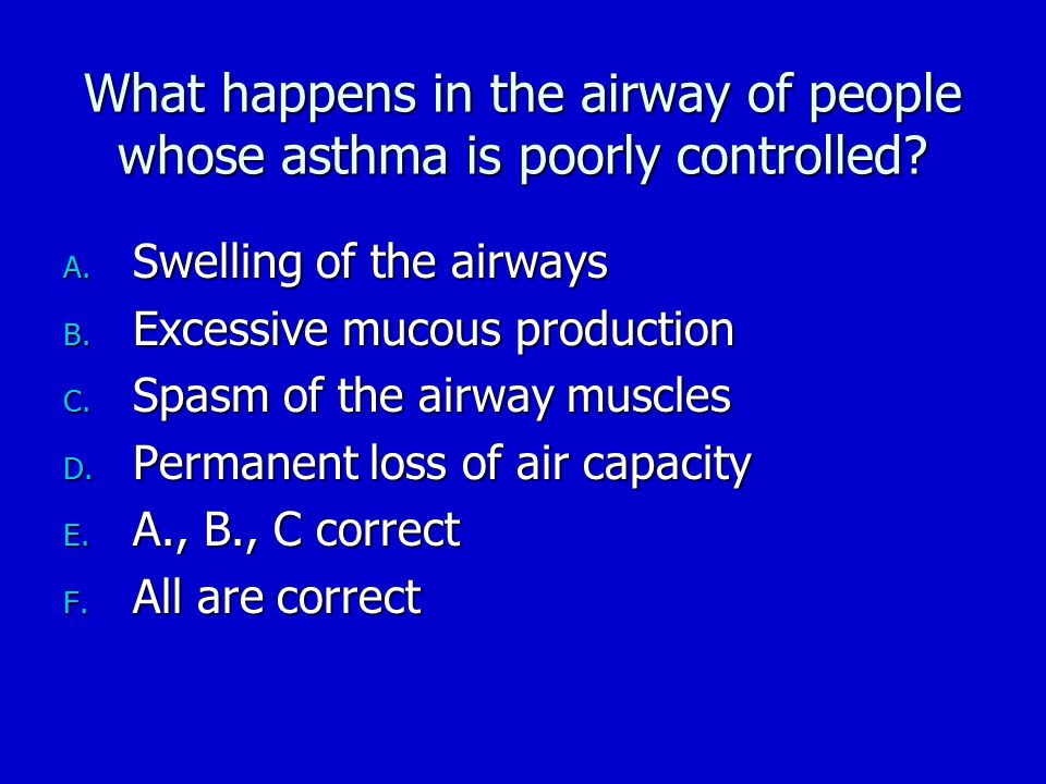 What happens in the airway of people whose asthma is poorly controlled? A. Swelling of the airways B. Excessive mucous production C. Spasm of the airw