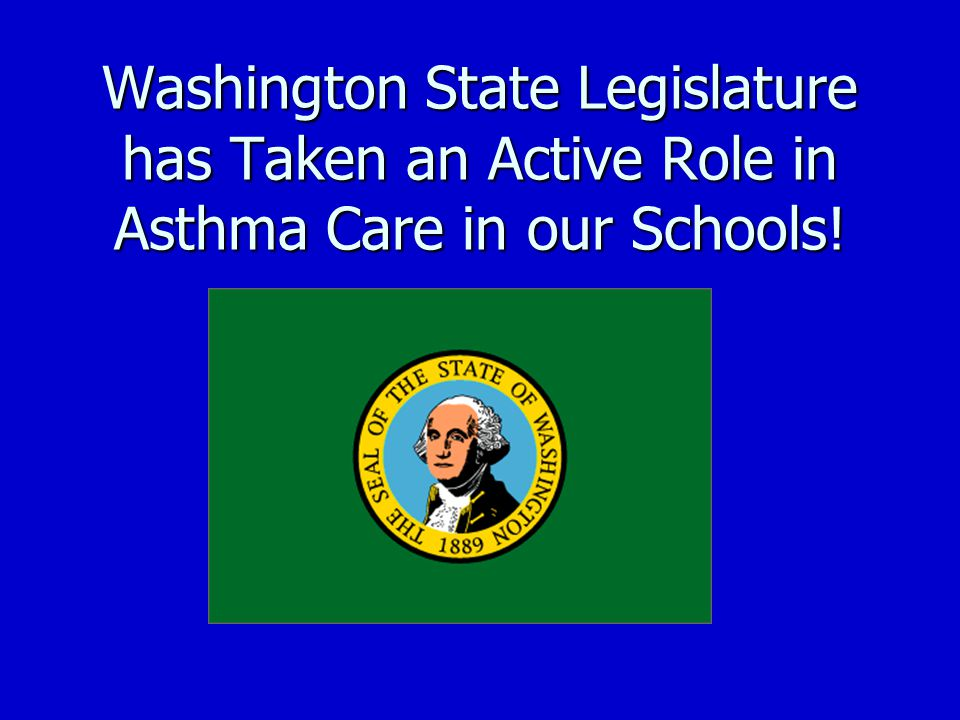 Washington State Legislature has Taken an Active Role in Asthma Care in our Schools!