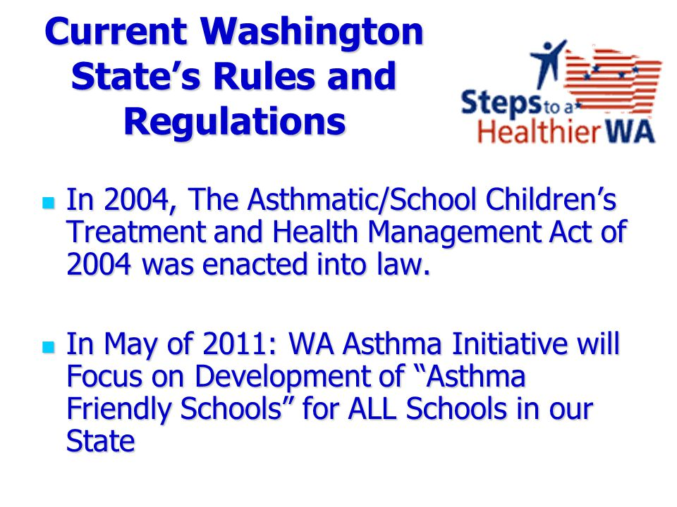 Current Washington State's Rules and Regulations In 2004, The Asthmatic/School Children's Treatment and Health Management Act of 2004 was enacted into