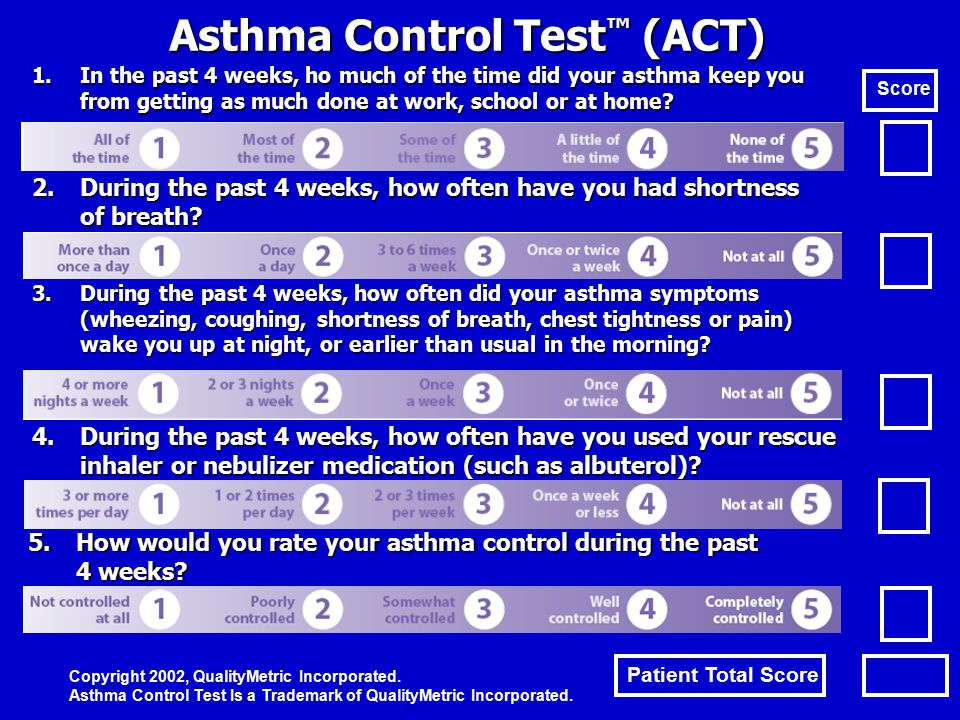 Asthma Control Test ™ (ACT) 1.In the past 4 weeks, ho much of the time did your asthma keep you from getting as much done at work, school or at home?