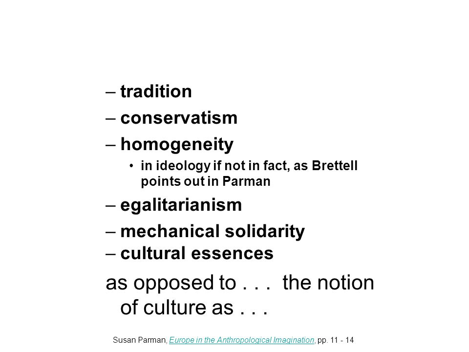 –tradition –conservatism –homogeneity in ideology if not in fact, as Brettell points out in Parman –egalitarianism –mechanical solidarity –cultural essences as opposed to...