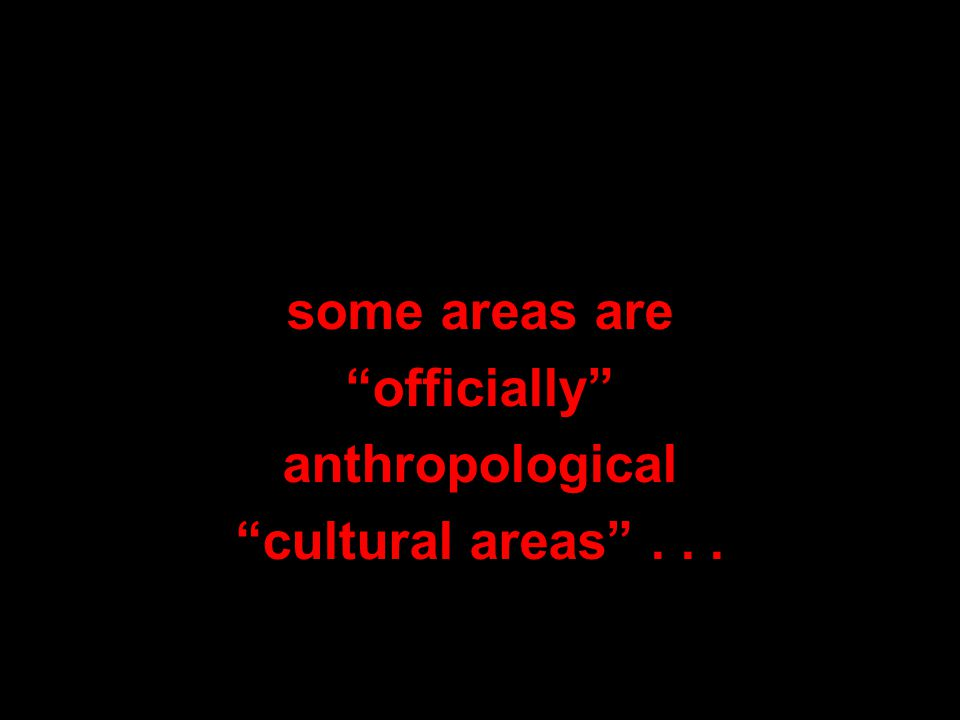 some areas are officially anthropological cultural areas ...