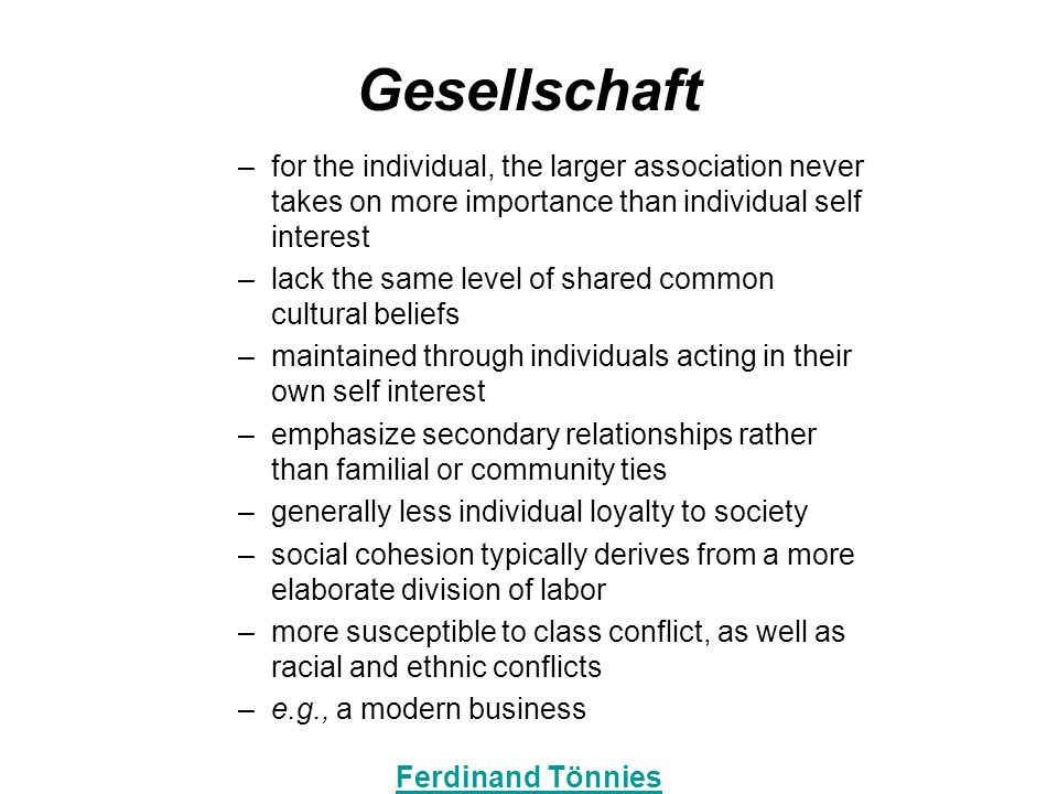 Gesellschaft –for the individual, the larger association never takes on more importance than individual self interest –lack the same level of shared common cultural beliefs –maintained through individuals acting in their own self interest –emphasize secondary relationships rather than familial or community ties –generally less individual loyalty to society –social cohesion typically derives from a more elaborate division of labor –more susceptible to class conflict, as well as racial and ethnic conflicts –e.g., a modern business Ferdinand Tönnies