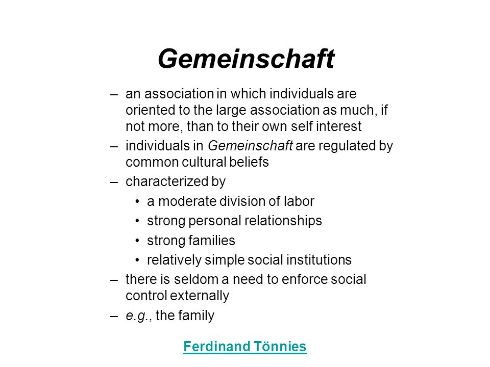 Gemeinschaft –an association in which individuals are oriented to the large association as much, if not more, than to their own self interest –individuals in Gemeinschaft are regulated by common cultural beliefs –characterized by a moderate division of labor strong personal relationships strong families relatively simple social institutions –there is seldom a need to enforce social control externally –e.g., the family Ferdinand Tönnies