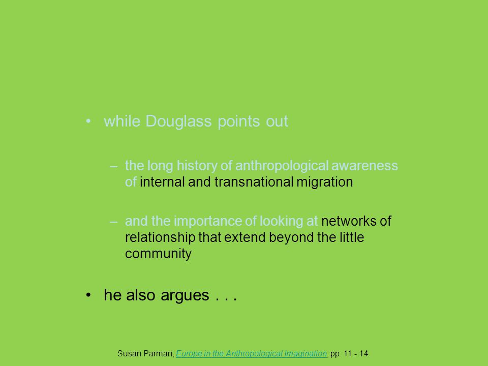 while Douglass points out –the long history of anthropological awareness of internal and transnational migration –and the importance of looking at networks of relationship that extend beyond the little community he also argues...