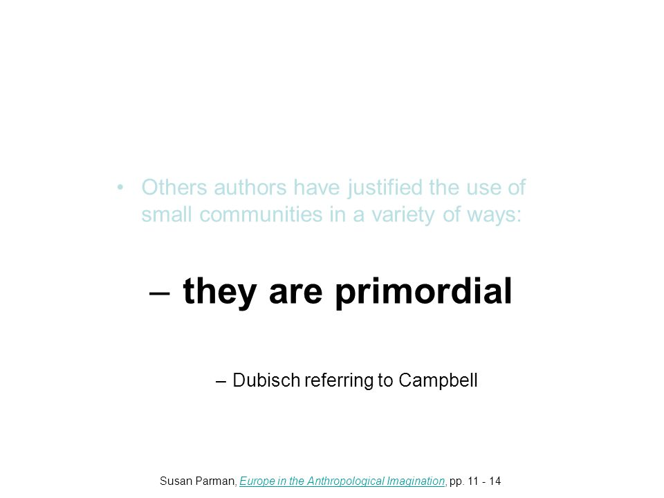 Others authors have justified the use of small communities in a variety of ways: –they are primordial –Dubisch referring to Campbell Susan Parman, Europe in the Anthropological Imagination, pp.