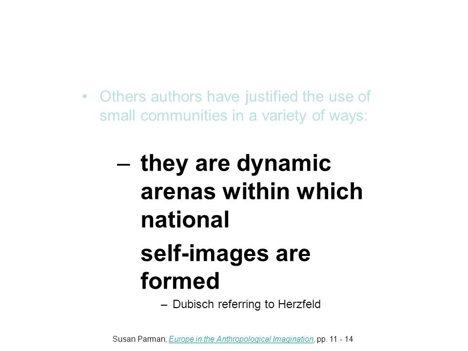 Others authors have justified the use of small communities in a variety of ways: –they are dynamic arenas within which national self-images are formed –Dubisch referring to Herzfeld Susan Parman, Europe in the Anthropological Imagination, pp.