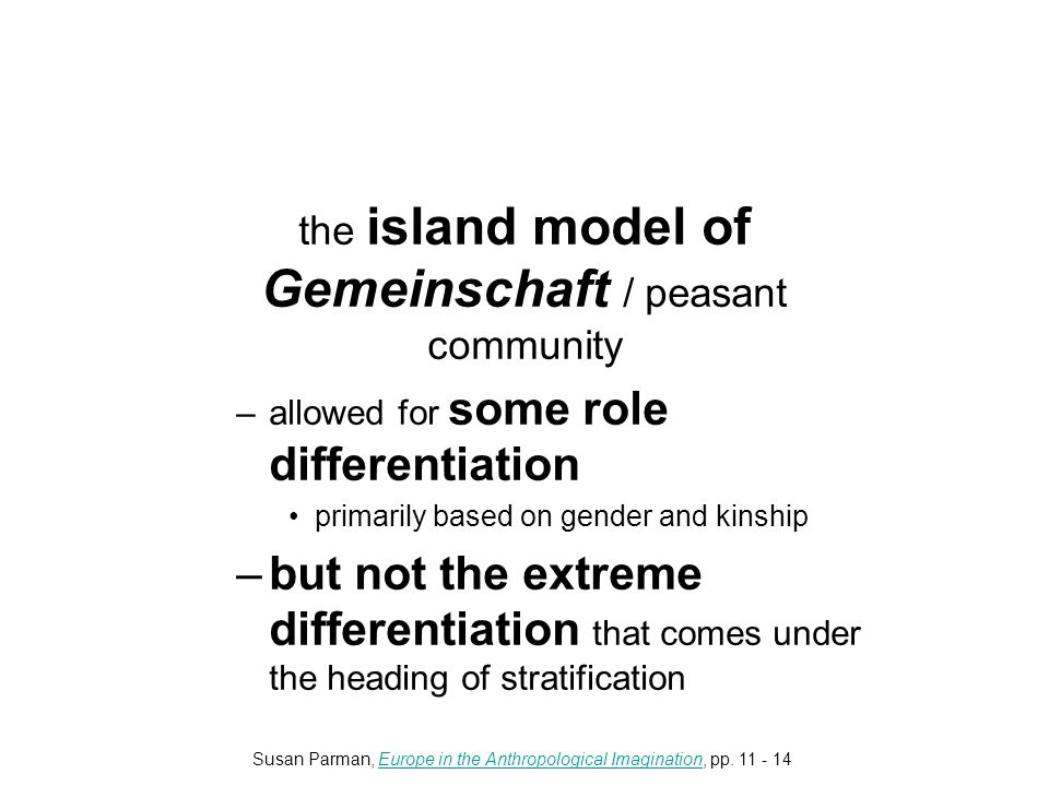the island model of Gemeinschaft / peasant community –allowed for some role differentiation primarily based on gender and kinship –but not the extreme differentiation that comes under the heading of stratification Susan Parman, Europe in the Anthropological Imagination, pp.